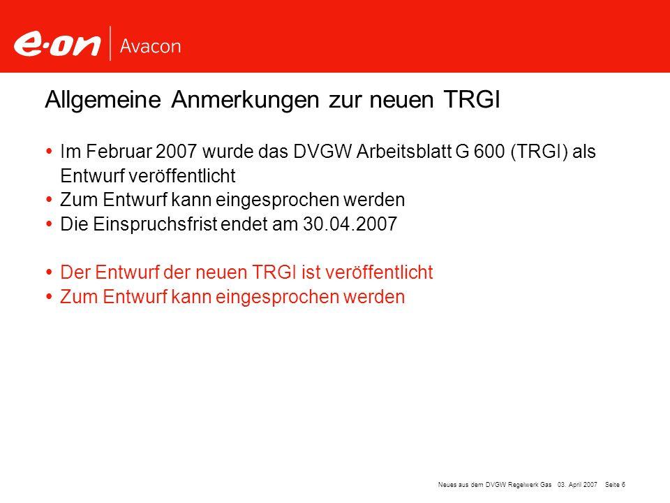 Seite 6Neues aus dem DVGW Regelwerk Gas 03. April 2007 Im Februar 2007 wurde das DVGW Arbeitsblatt G 600 (TRGI) als Entwurf veröffentlicht Zum Entwurf