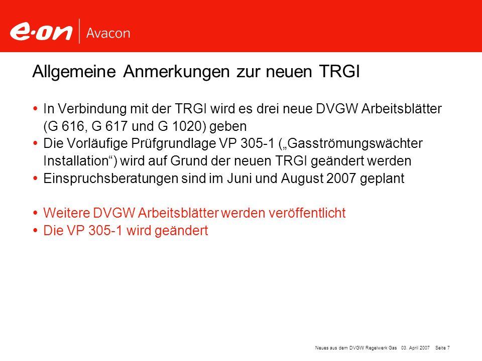 Seite 7Neues aus dem DVGW Regelwerk Gas 03. April 2007 In Verbindung mit der TRGI wird es drei neue DVGW Arbeitsblätter (G 616, G 617 und G 1020) gebe