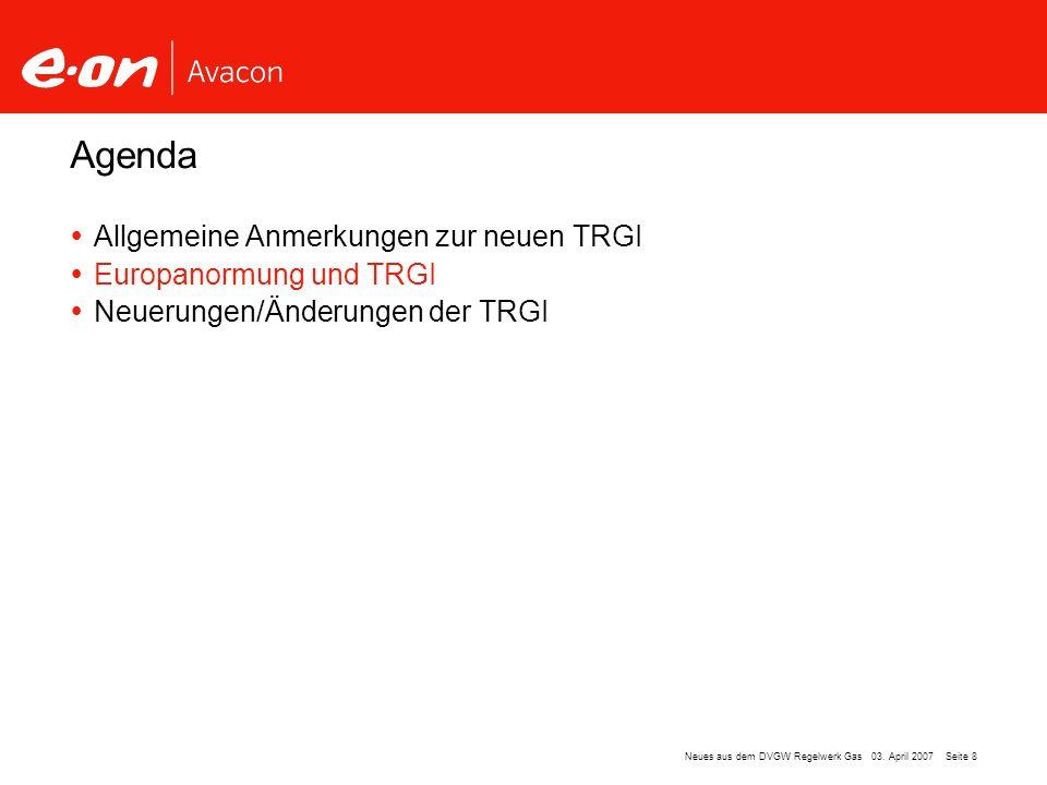 Seite 8Neues aus dem DVGW Regelwerk Gas 03. April 2007 Allgemeine Anmerkungen zur neuen TRGI Europanormung und TRGI Neuerungen/Änderungen der TRGI Age