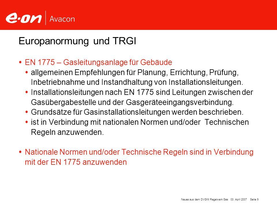 Seite 9Neues aus dem DVGW Regelwerk Gas 03. April 2007 EN 1775 – Gasleitungsanlage für Gebäude allgemeinen Empfehlungen für Planung, Errichtung, Prüfu
