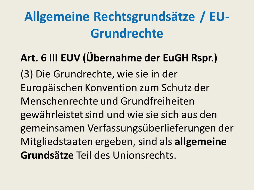 Allgemeine Rechtsgrundsätze / EU- Grundrechte Art. 6 III EUV (Übernahme der EuGH Rspr.) (3)Die Grundrechte, wie sie in der Europäischen Konvention zum