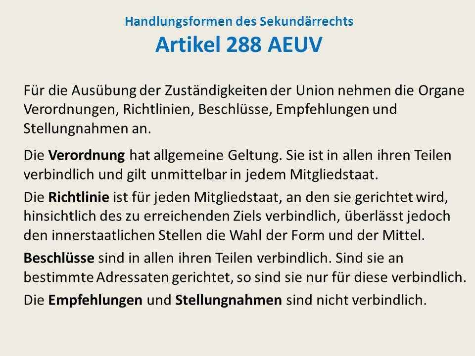 Handlungsformen des Sekundärrechts Artikel 288 AEUV Für die Ausübung der Zuständigkeiten der Union nehmen die Organe Verordnungen, Richtlinien, Beschl