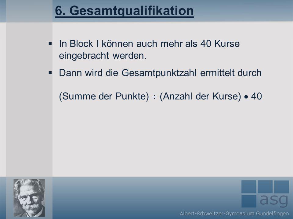 6.Gesamtqualifikation In Block I können auch mehr als 40 Kurse eingebracht werden.