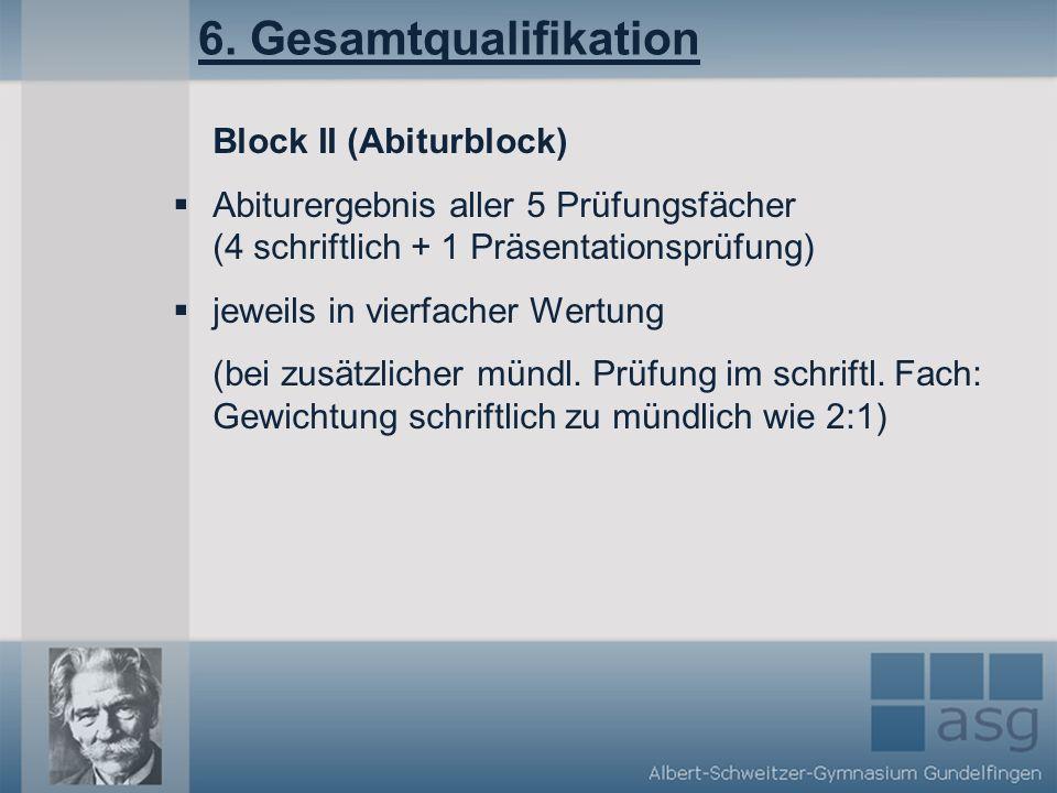 6. Gesamtqualifikation Block II (Abiturblock) Abiturergebnis aller 5 Prüfungsfächer (4 schriftlich + 1 Präsentationsprüfung) jeweils in vierfacher Wer