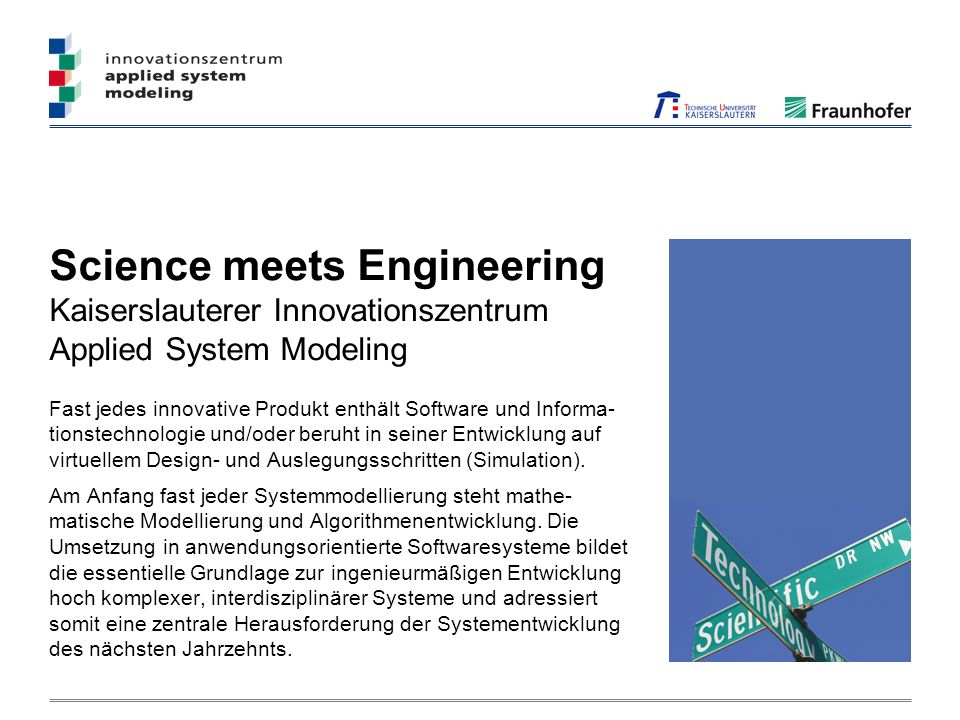 Science meets Engineering Kaiserslauterer Innovationszentrum Applied System Modeling Fast jedes innovative Produkt enthält Software und Informa- tions