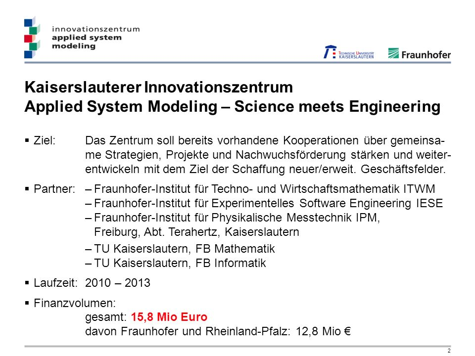 2 Kaiserslauterer Innovationszentrum Applied System Modeling – Science meets Engineering Ziel:Das Zentrum soll bereits vorhandene Kooperationen über g