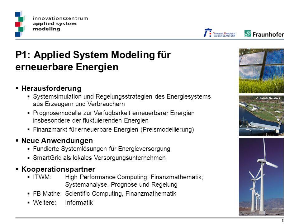 8 P1: Applied System Modeling für erneuerbare Energien © pixelio,M.Barnebeck Herausforderung Systemsimulation und Regelungsstrategien des Energiesystems aus Erzeugern und Verbrauchern Prognosemodelle zur Verfügbarkeit erneuerbarer Energien insbesondere der fluktuierenden Energien Finanzmarkt für erneuerbare Energien (Preismodellierung) Neue Anwendungen Fundierte Systemlösungen für Energieversorgung SmartGrid als lokales Versorgungsunternehmen Kooperationspartner ITWM:High Performance Computing; Finanzmathematik; Systemanalyse, Prognose und Regelung FB Mathe:Scientific Computing, Finanzmathematik Weitere: Informatik