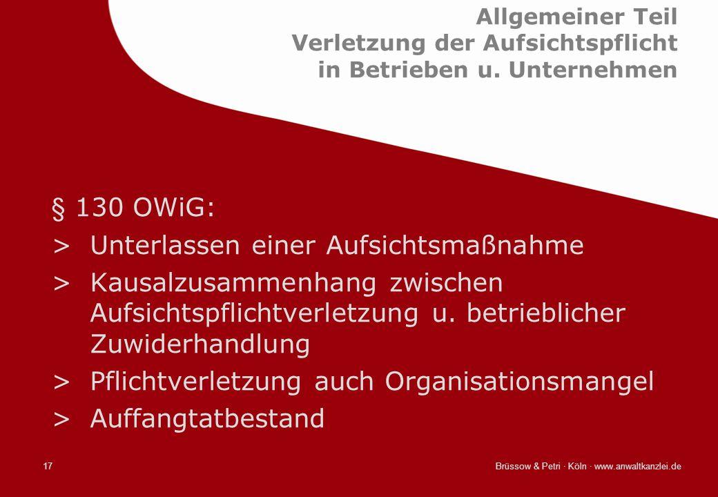 Brüssow & Petri · Köln · www.anwaltkanzlei.de17 Allgemeiner Teil Verletzung der Aufsichtspflicht in Betrieben u. Unternehmen § 130 OWiG: >Unterlassen