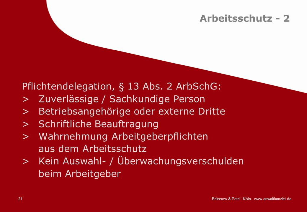 Brüssow & Petri · Köln · www.anwaltkanzlei.de21 Arbeitsschutz - 2 Pflichtendelegation, § 13 Abs. 2 ArbSchG: >Zuverlässige / Sachkundige Person >Betrie