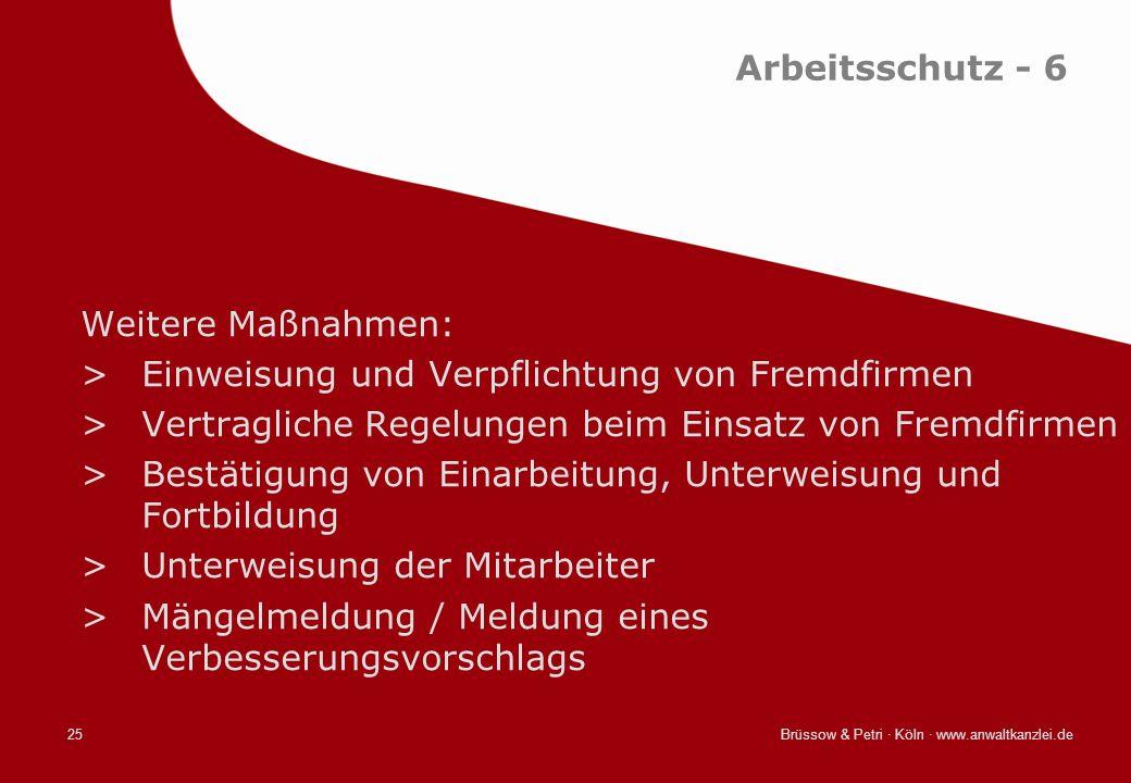 Brüssow & Petri · Köln · www.anwaltkanzlei.de25 Arbeitsschutz - 6 Weitere Maßnahmen: >Einweisung und Verpflichtung von Fremdfirmen >Vertragliche Regel