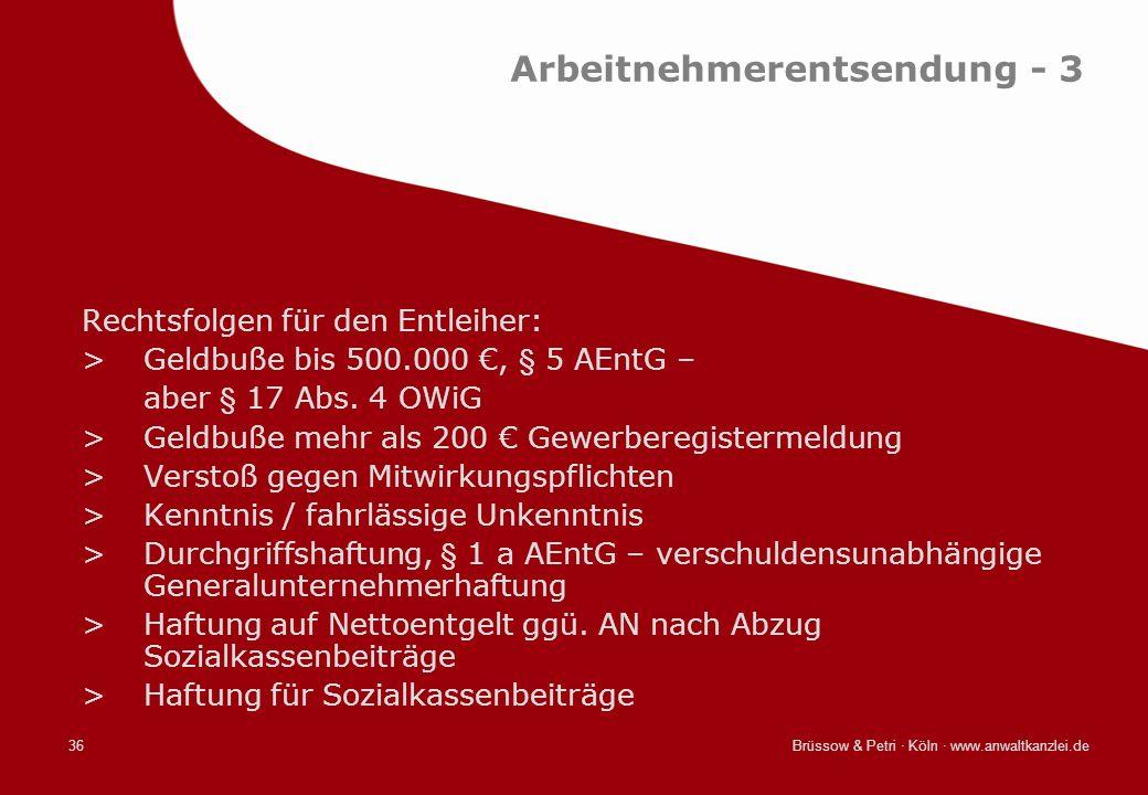 Brüssow & Petri · Köln · www.anwaltkanzlei.de36 Arbeitnehmerentsendung - 3 Rechtsfolgen für den Entleiher: >Geldbuße bis 500.000, § 5 AEntG – aber § 1
