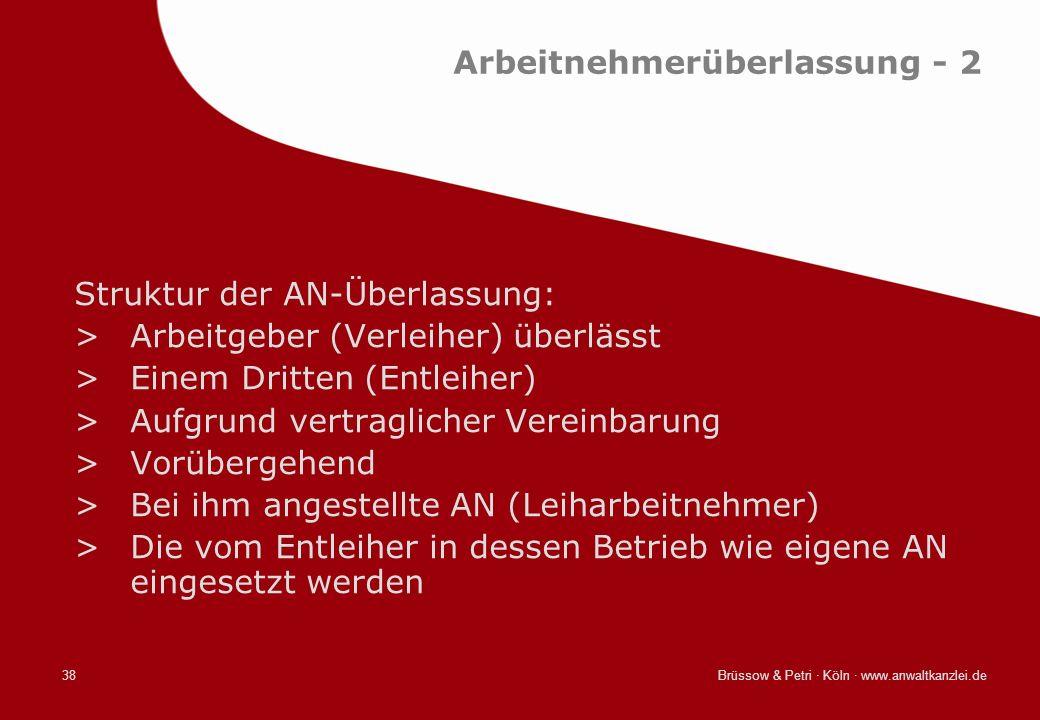 Brüssow & Petri · Köln · www.anwaltkanzlei.de38 Arbeitnehmerüberlassung - 2 Struktur der AN-Überlassung: >Arbeitgeber (Verleiher) überlässt >Einem Dri