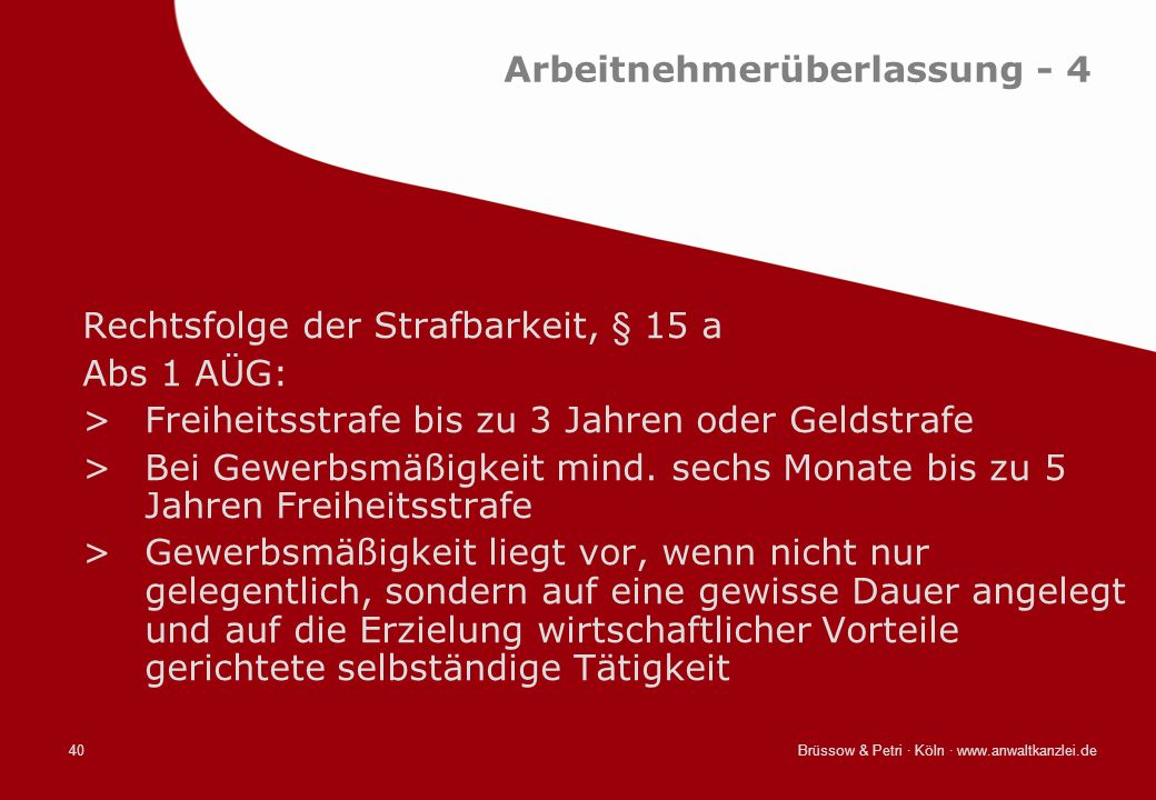 Brüssow & Petri · Köln · www.anwaltkanzlei.de40 Arbeitnehmerüberlassung - 4 Rechtsfolge der Strafbarkeit, § 15 a Abs 1 AÜG: >Freiheitsstrafe bis zu 3