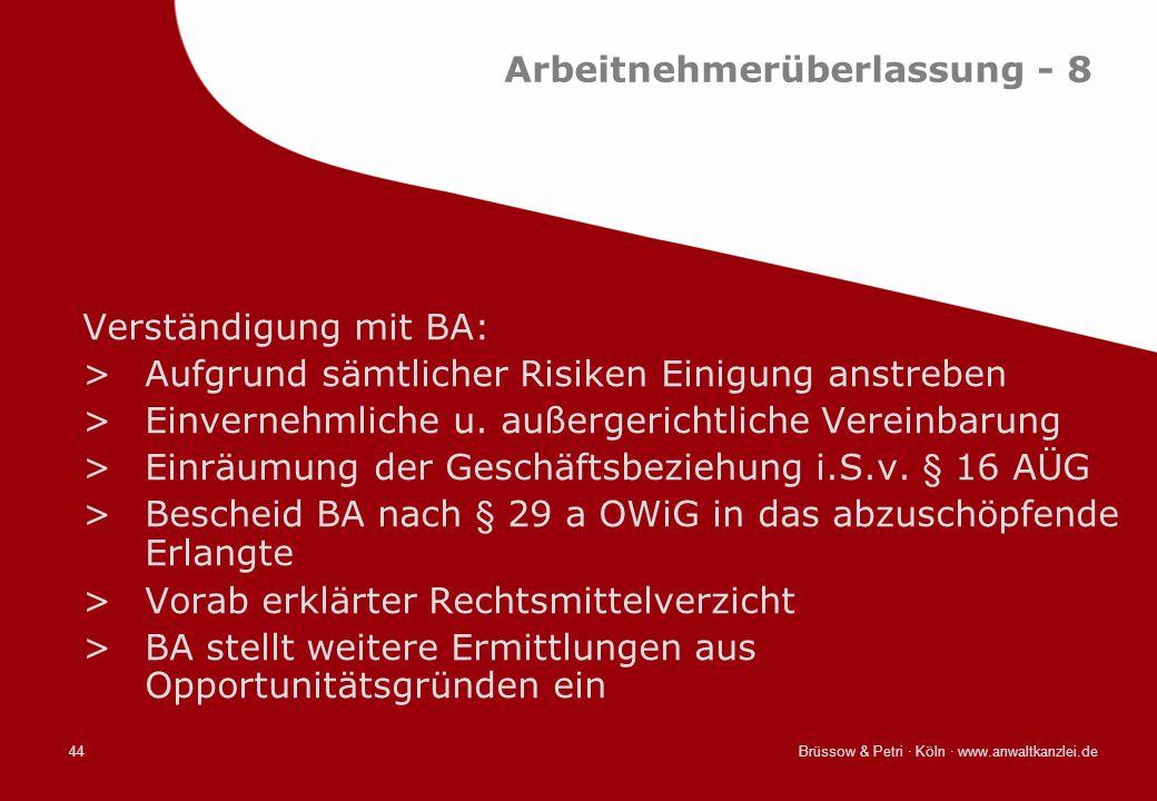 Brüssow & Petri · Köln · www.anwaltkanzlei.de44 Arbeitnehmerüberlassung - 8 Verständigung mit BA: >Aufgrund sämtlicher Risiken Einigung anstreben >Ein