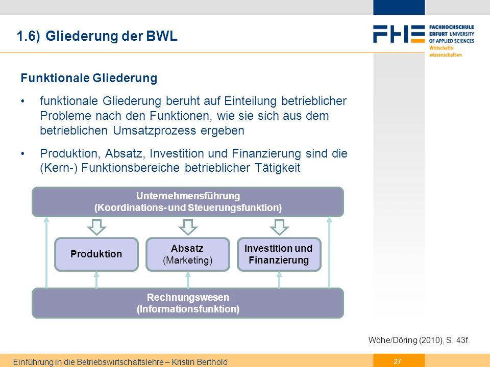 Einführung in die Betriebswirtschaftslehre – Kristin Berthold 1.6) Gliederung der BWL betriebliche Entscheidungen müssen am Unternehmensziel ausgerichtet sein (aufeinander abgestimmt) und nicht isoliert sein anwendbar auf Betriebe aller Branchen, daher oft auch: Allgemeine Betriebswirtschaftslehre 28 Wöhe/Döring (2010), S.