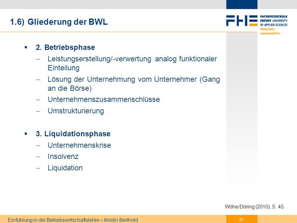Einführung in die Betriebswirtschaftslehre – Kristin Berthold Prozessorientierte Gliederung Unternehmensführung im Mittelpunkt (1) Festlegung von Unternehmenszielen (2) Planung (Suche und Bewertung von Alternativen) (3) Entscheidung (4) Ausführung (Organisation, Personalwirtschaft) (5) Kontrolle 1.6) Gliederung der BWL 33 Wöhe/Döring (2010), S.