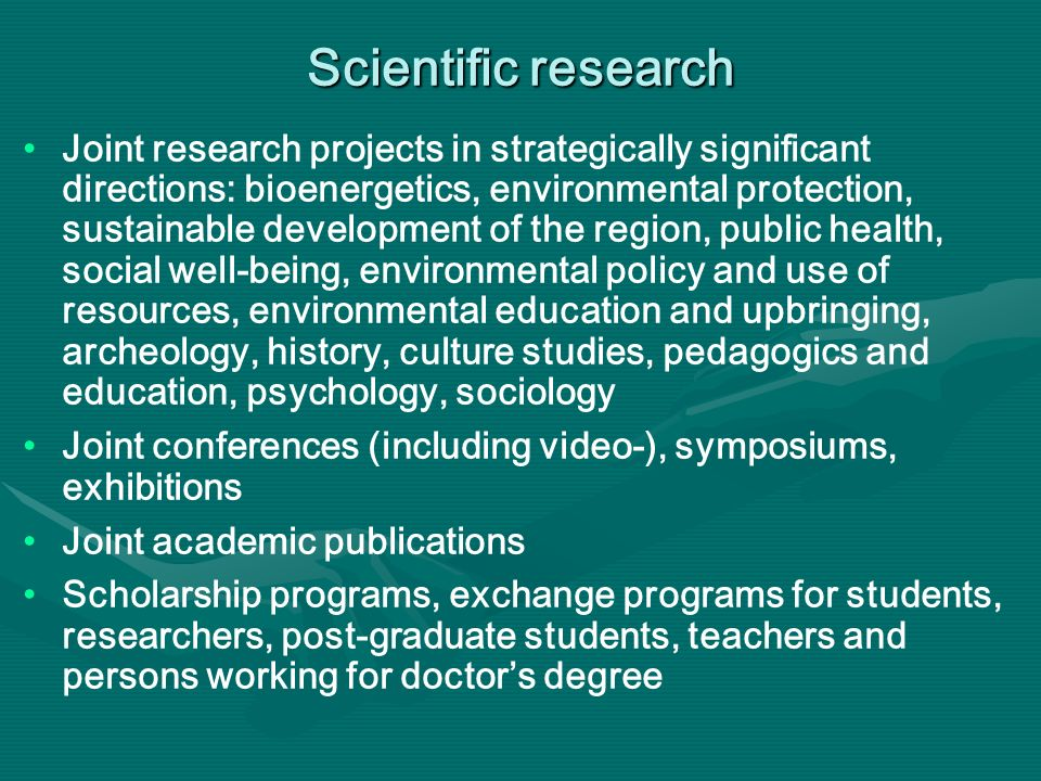 Scientific research Joint research projects in strategically significant directions: bioenergetics, environmental protection, sustainable development of the region, public health, social well-being, environmental policy and use of resources, environmental education and upbringing, archeology, history, culture studies, pedagogics and education, psychology, sociology Joint conferences (including video-), symposiums, exhibitions Joint academic publications Scholarship programs, exchange programs for students, researchers, post-graduate students, teachers and persons working for doctors degree