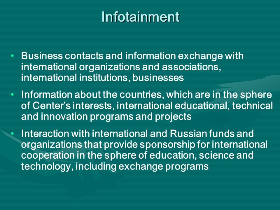 Infotainment Business contacts and information exchange with international organizations and associations, international institutions, businesses Information about the countries, which are in the sphere of Centers interests, international educational, technical and innovation programs and projects Interaction with international and Russian funds and organizations that provide sponsorship for international cooperation in the sphere of education, science and technology, including exchange programs
