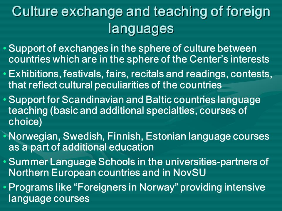 Culture exchange and teaching of foreign languages Support of exchanges in the sphere of culture between countries which are in the sphere of the Centers interests Exhibitions, festivals, fairs, recitals and readings, contests, that reflect cultural peculiarities of the countries Support for Scandinavian and Baltic countries language teaching (basic and additional specialties, courses of choice) Norwegian, Swedish, Finnish, Estonian language courses as a part of additional education Summer Language Schools in the universities-partners of Northern European countries and in NovSU Programs like Foreigners in Norway providing intensive language courses