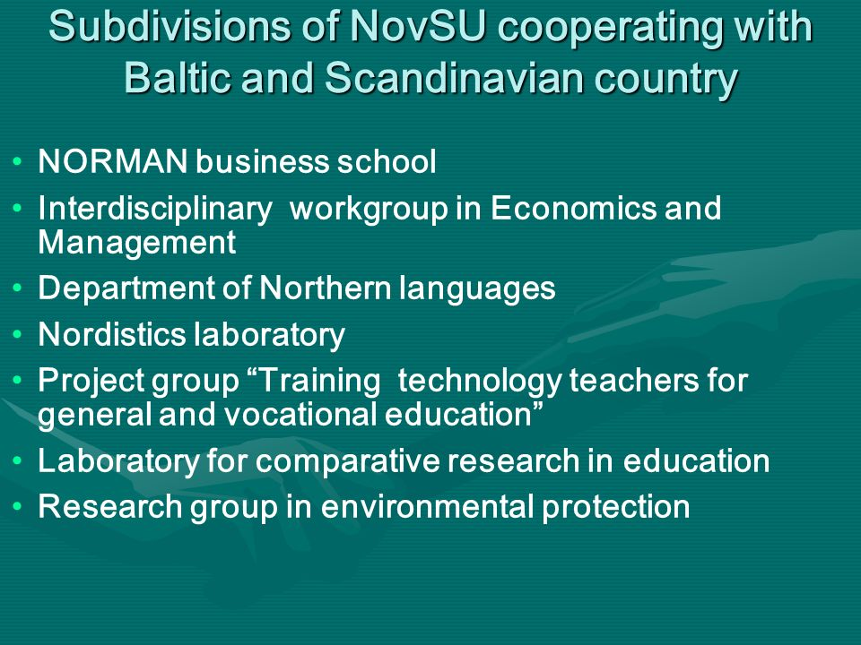 Subdivisions of NovSU cooperating with Baltic and Scandinavian country NORMAN business school Interdisciplinary workgroup in Economics and Management Department of Northern languages Nordistics laboratory Project group Training technology teachers for general and vocational education Laboratory for comparative research in education Research group in environmental protection