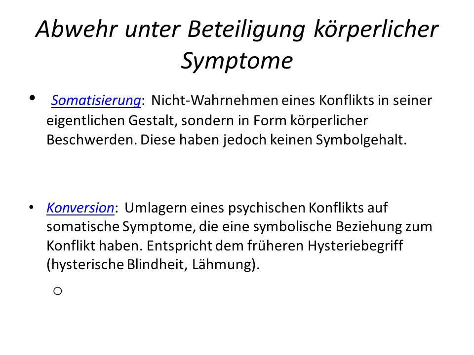 Abwehr unter Beteiligung körperlicher Symptome Somatisierung: Nicht-Wahrnehmen eines Konflikts in seiner eigentlichen Gestalt, sondern in Form körperl