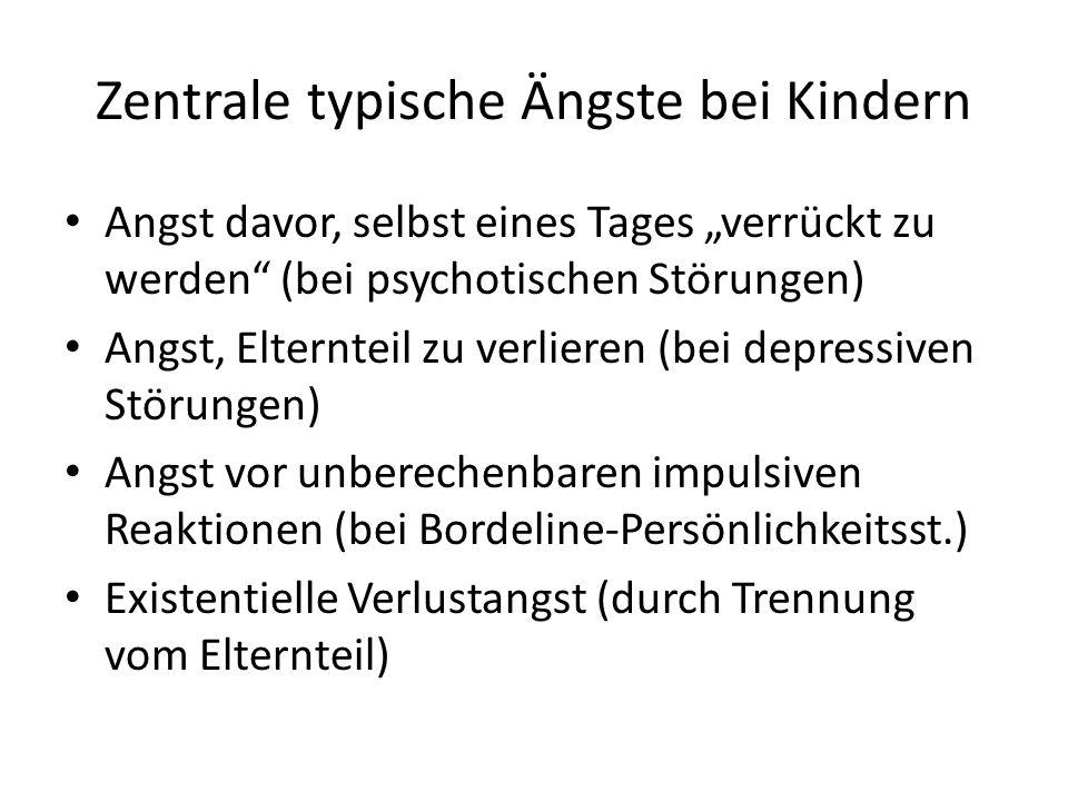 Zentrale typische Ängste bei Kindern Angst davor, selbst eines Tages verrückt zu werden (bei psychotischen Störungen) Angst, Elternteil zu verlieren (