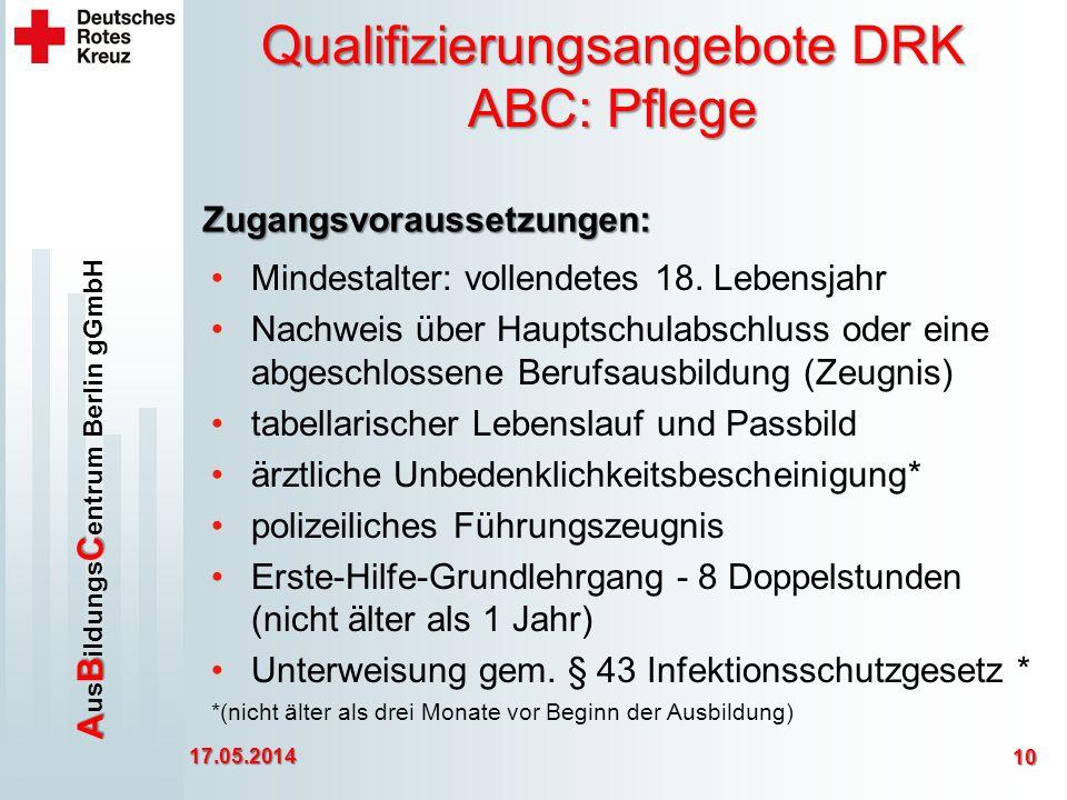 ABC A us B ildungs C entrum Berlin gGmbH Qualifizierungsangebote DRK ABC: Pflege 17.05.2014 10 Zugangsvoraussetzungen: Mindestalter: vollendetes 18.