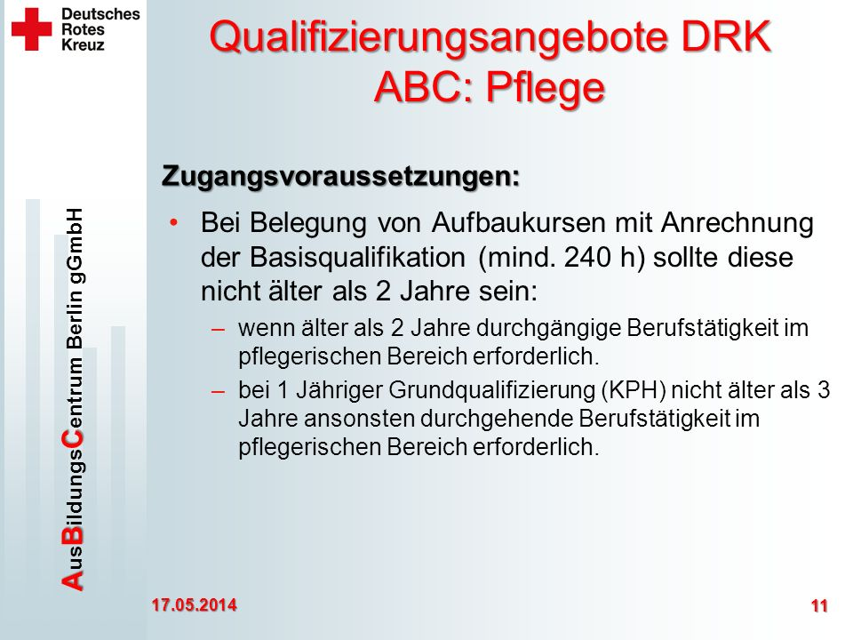 ABC A us B ildungs C entrum Berlin gGmbH Qualifizierungsangebote DRK ABC: Pflege 17.05.2014 11 Zugangsvoraussetzungen: Bei Belegung von Aufbaukursen mit Anrechnung der Basisqualifikation (mind.