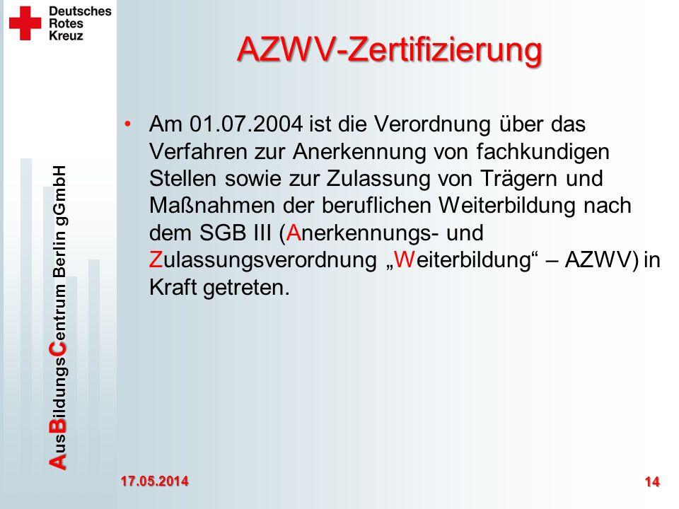 ABC A us B ildungs C entrum Berlin gGmbH AZWV-Zertifizierung Am 01.07.2004 ist die Verordnung über das Verfahren zur Anerkennung von fachkundigen Stellen sowie zur Zulassung von Trägern und Maßnahmen der beruflichen Weiterbildung nach dem SGB III (Anerkennungs- und Zulassungsverordnung Weiterbildung – AZWV) in Kraft getreten.