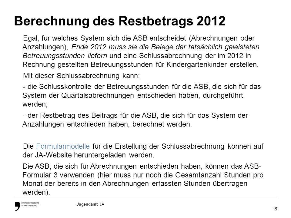 15 Jugendamt JA Berechnung des Restbetrags 2012 Egal, für welches System sich die ASB entscheidet (Abrechnungen oder Anzahlungen), Ende 2012 muss sie