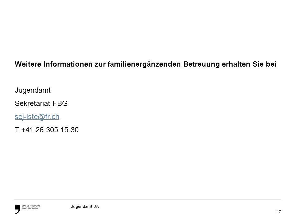 17 Jugendamt JA Weitere Informationen zur familienergänzenden Betreuung erhalten Sie bei Jugendamt Sekretariat FBG sej-lste@fr.ch T +41 26 305 15 30