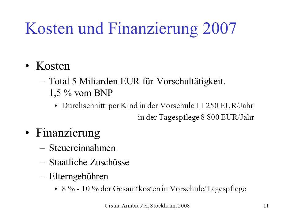 Ursula Armbruster, Stockholm, 200811 Kosten und Finanzierung 2007 Kosten –Total 5 Miliarden EUR für Vorschultätigkeit.