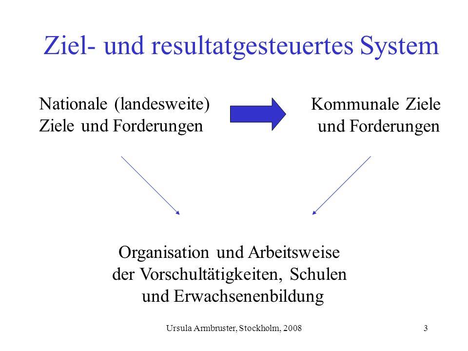 Ursula Armbruster, Stockholm, 20083 Ziel- und resultatgesteuertes System Nationale (landesweite) Ziele und Forderungen Organisation und Arbeitsweise der Vorschultätigkeiten, Schulen und Erwachsenenbildung Kommunale Ziele und Forderungen
