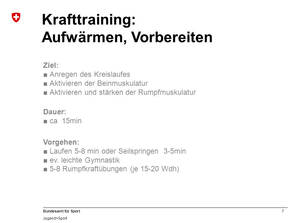 7 Bundesamt für Sport Jugend+Sport Krafttraining: Aufwärmen, Vorbereiten Ziel: Anregen des Kreislaufes Aktivieren der Beinmuskulatur Aktivieren und st
