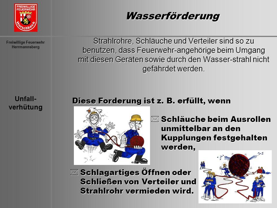 Unfall- verhütung Freiwillige Feuerwehr Herrmannsberg Strahlrohre, Schläuche und Verteiler sind so zu benutzen, dass Feuerwehr-angehörige beim Umgang