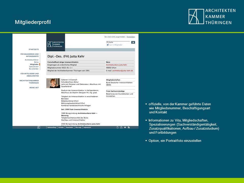 offizielle, von der Kammer geführte Daten wie Mitgliedsnummer, Beschäftigungsart und Kontakt Informationen zu Vita, Mitgliedschaften, Spezialisierungen (Sachverständigentätigkeit, Zusatzqualifikationen, Aufbau-/ Zusatzstudium) und Fortbildungen Option, ein Portraitfoto einzustellen Mitgliederprofil