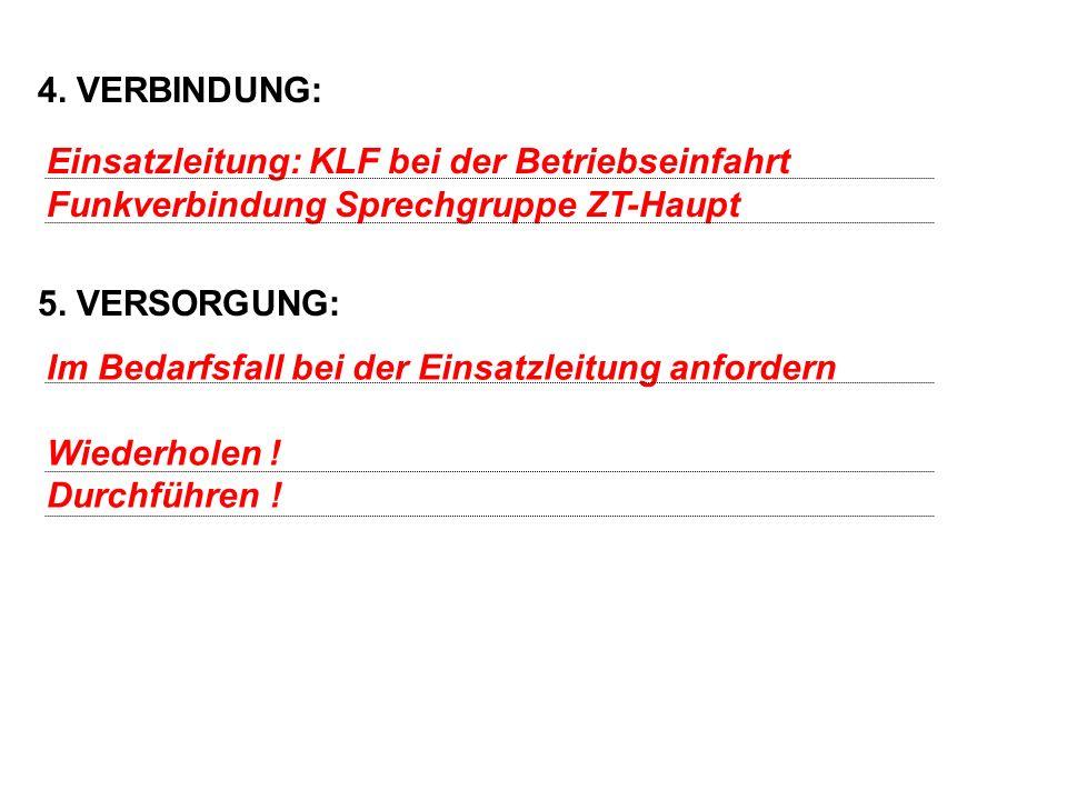 4. VERBINDUNG: 5. VERSORGUNG: Einsatzleitung: KLF bei der Betriebseinfahrt Funkverbindung Sprechgruppe ZT-Haupt Im Bedarfsfall bei der Einsatzleitung