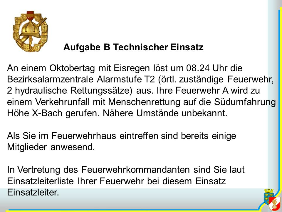 Aufgabe B Technischer Einsatz An einem Oktobertag mit Eisregen löst um 08.24 Uhr die Bezirksalarmzentrale Alarmstufe T2 (örtl. zuständige Feuerwehr, 2