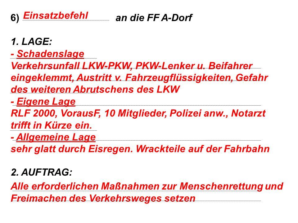 6) an die FF A-Dorf 1. LAGE: 2. AUFTRAG: Einsatzbefehl - Schadenslage Verkehrsunfall LKW-PKW, PKW-Lenker u. Beifahrer eingeklemmt, Austritt v. Fahrzeu