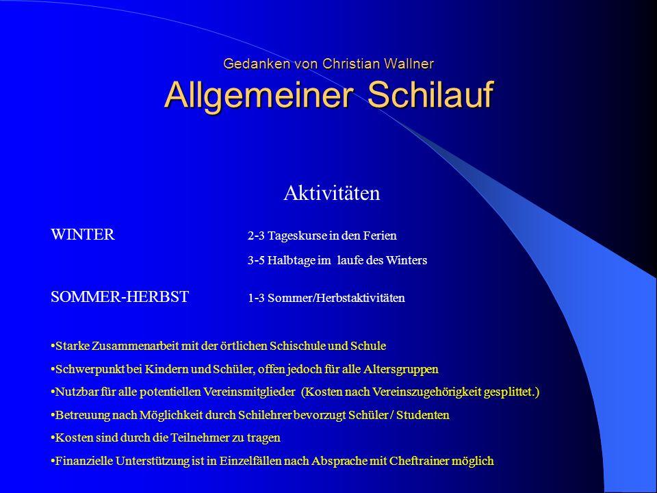 Gedanken von Christian Wallner Allgemeiner Schilauf Aktivitäten WINTER 2-3 Tageskurse in den Ferien 3-5 Halbtage im laufe des Winters SOMMER-HERBST 1-