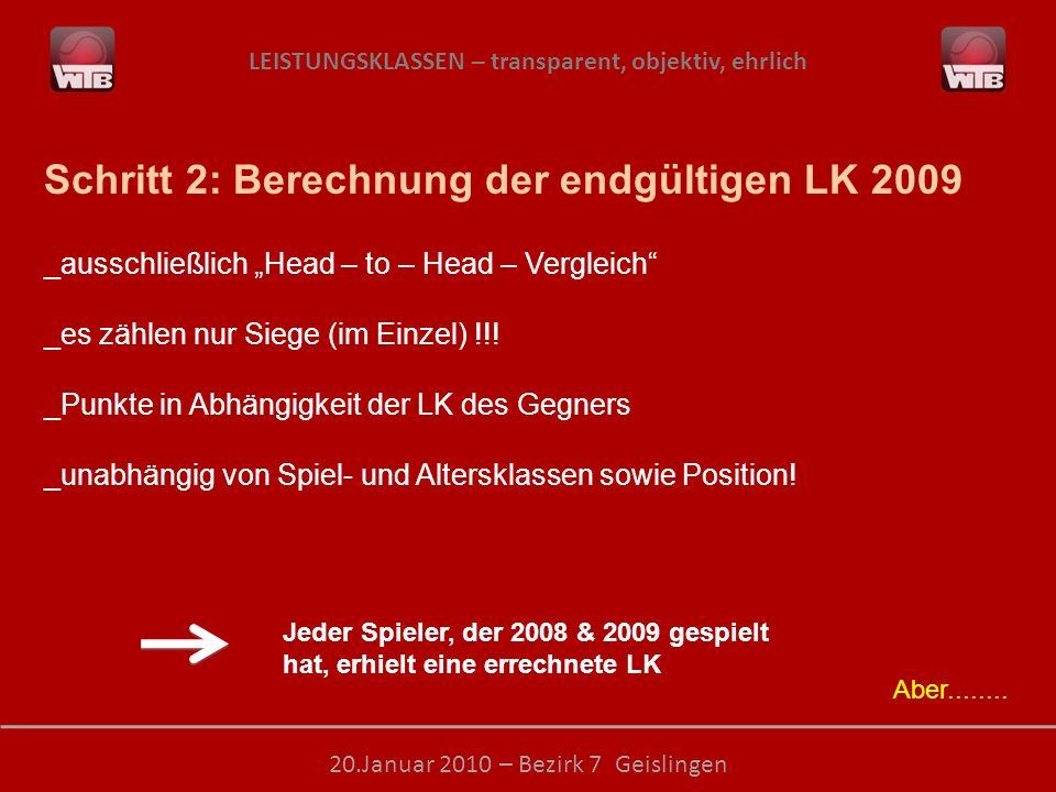 LEISTUNGSKLASSEN – transparent, objektiv, ehrlich 20.Januar 2010 – Bezirk 7 Geislingen Schritt 2: Berechnung der endgültigen LK 2009 _ausschließlich Head – to – Head – Vergleich _es zählen nur Siege (im Einzel) !!.