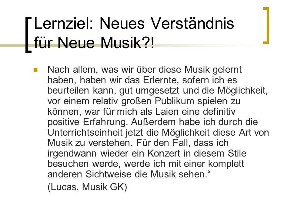 Lernziel: Neues Verständnis für Neue Musik?! Nach allem, was wir über diese Musik gelernt haben, haben wir das Erlernte, sofern ich es beurteilen kann