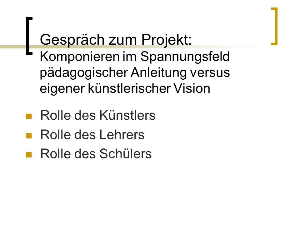 Gespräch zum Projekt: Komponieren im Spannungsfeld pädagogischer Anleitung versus eigener künstlerischer Vision Rolle des Künstlers Rolle des Lehrers