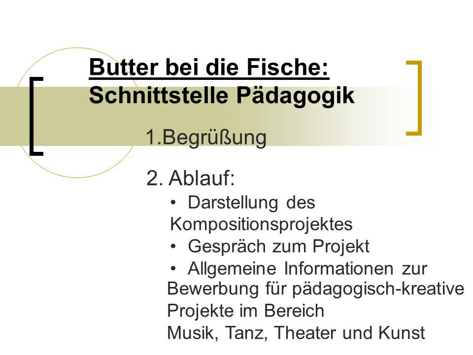 Butter bei die Fische: Schnittstelle Pädagogik 1.Begrüßung 2. Ablauf: Darstellung des Kompositionsprojektes Gespräch zum Projekt Allgemeine Informatio