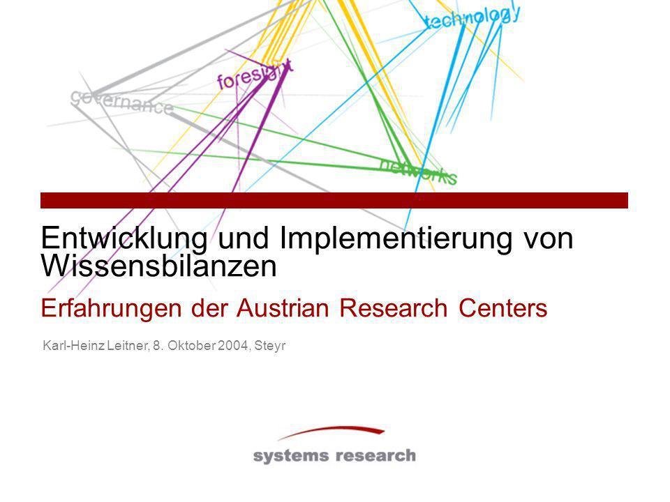 Entwicklung und Implementierung von Wissensbilanzen Erfahrungen der Austrian Research Centers Karl-Heinz Leitner, 8. Oktober 2004, Steyr