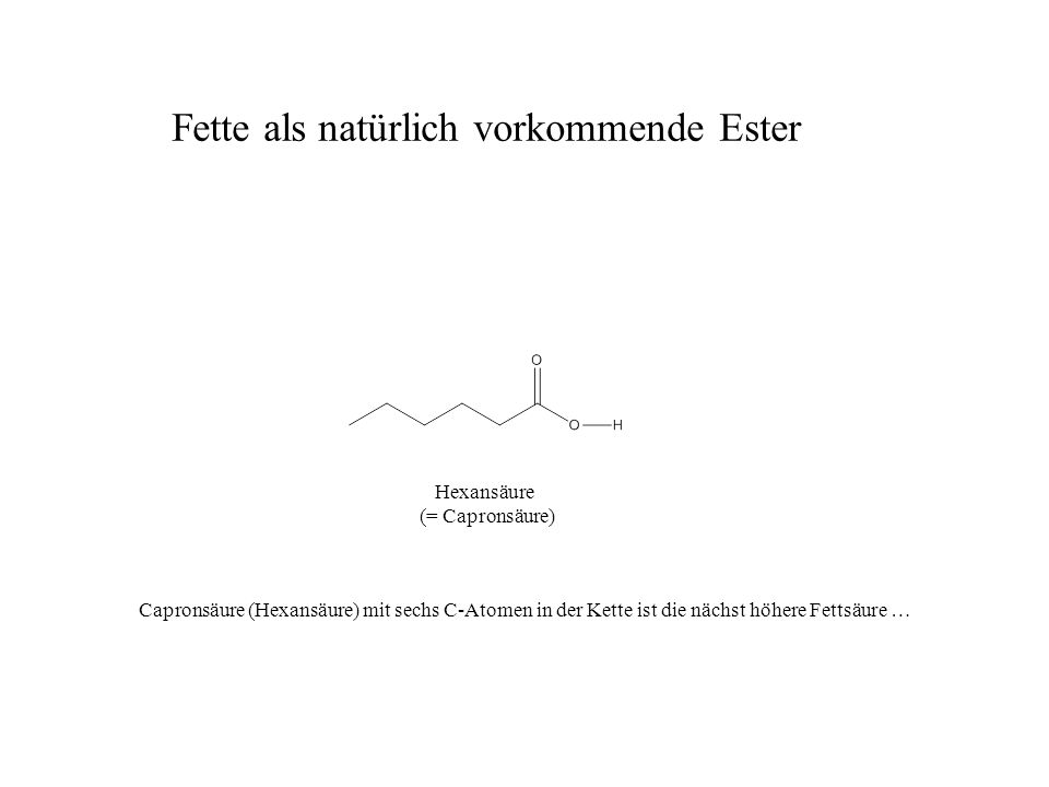 Hexansäure (= Capronsäure) Capronsäure (Hexansäure) mit sechs C-Atomen in der Kette ist die nächst höhere Fettsäure … Fette als natürlich vorkommende Ester