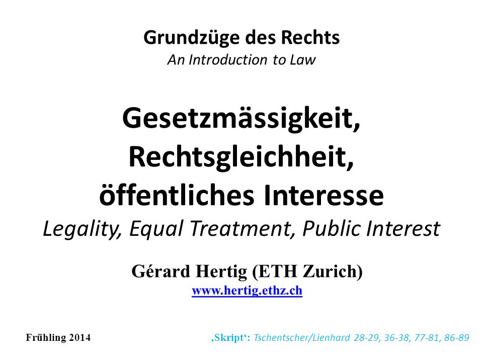 Gesetzmässigkeit, Rechtsgleichheit, öffentliches Interesse Legality, Equal Treatment, Public Interest Grundzüge des Rechts An Introduction to Law Frühling 2014 Skript: Tschentscher/Lienhard 28-29, 36-38, 77-81, 86-89