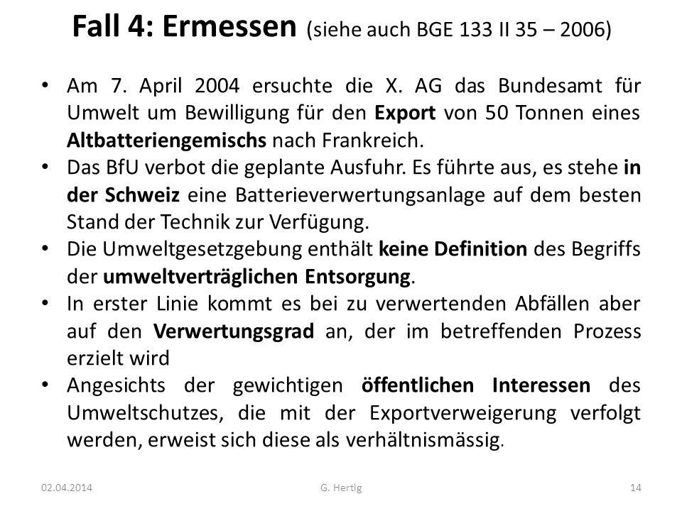 Fall 4: Ermessen (siehe auch BGE 133 II 35 – 2006) Am 7. April 2004 ersuchte die X. AG das Bundesamt für Umwelt um Bewilligung für den Export von 50 T