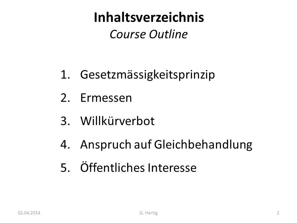 Inhaltsverzeichnis Course Outline 1.Gesetzmässigkeitsprinzip 2.Ermessen 3.Willkürverbot 4.Anspruch auf Gleichbehandlung 5.Öffentliches Interesse 02.04