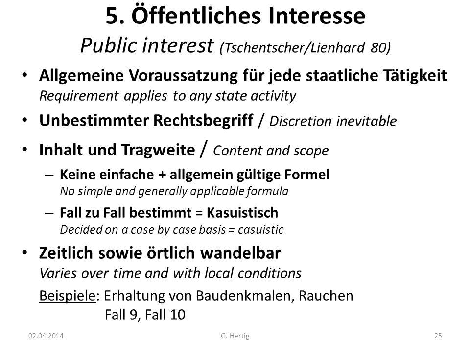 5. Öffentliches Interesse Public interest (Tschentscher/Lienhard 80) Allgemeine Voraussatzung für jede staatliche Tätigkeit Requirement applies to any
